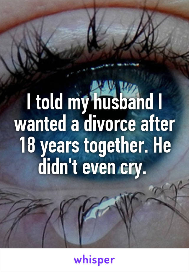I told my husband I wanted a divorce after 18 years together. He didn't even cry.