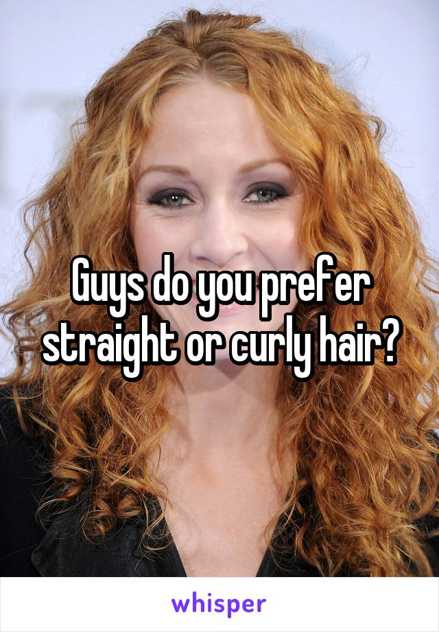 Guys do you prefer straight or curly hair?