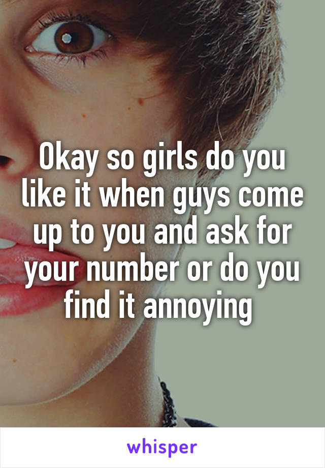 Okay so girls do you like it when guys come up to you and ask for your number or do you find it annoying