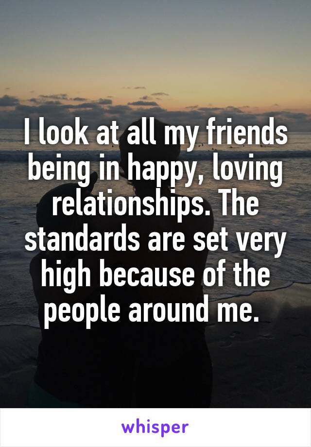 I look at all my friends being in happy, loving relationships. The standards are set very high because of the people around me.