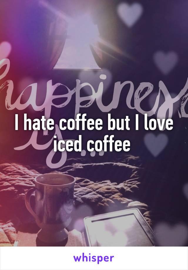 I hate coffee but I love iced coffee