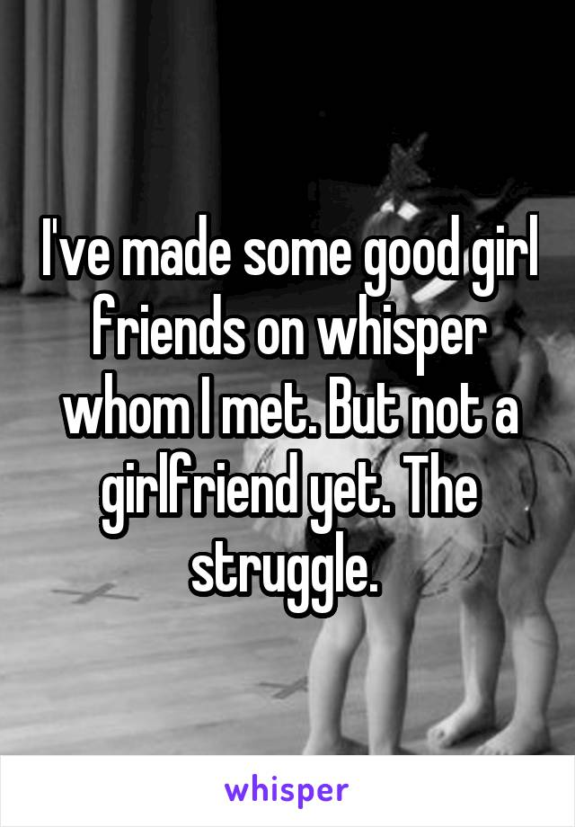 I've made some good girl friends on whisper whom I met. But not a girlfriend yet. The struggle.