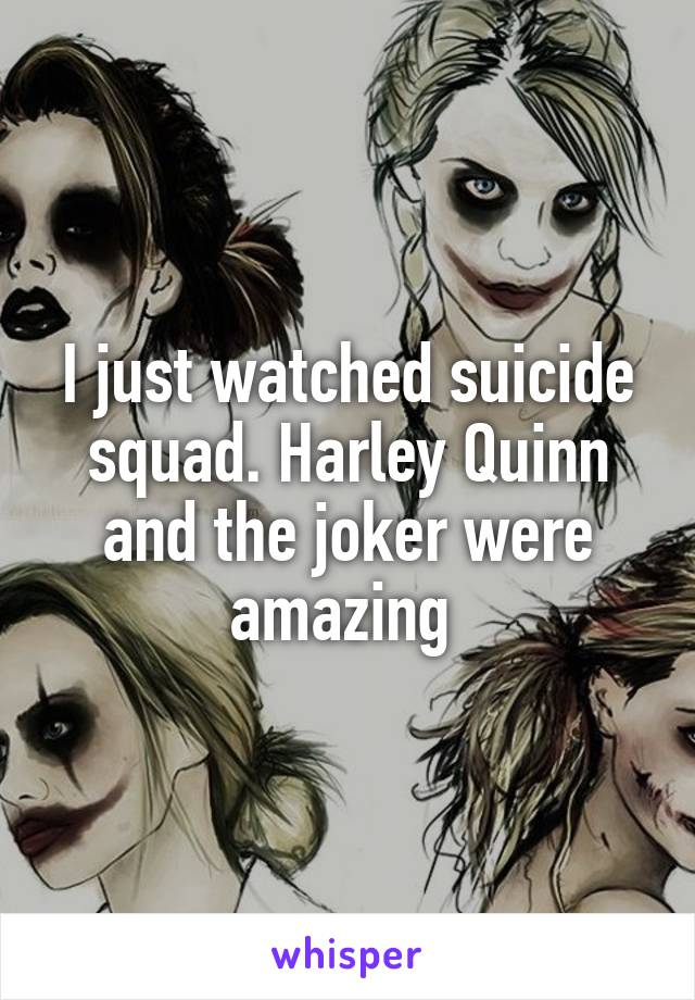 I just watched suicide squad. Harley Quinn and the joker were amazing