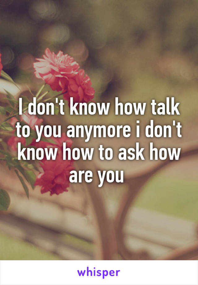 I don't know how talk to you anymore i don't know how to ask how are you
