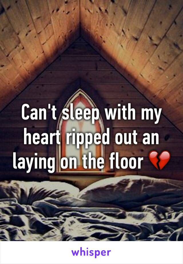 Can't sleep with my heart ripped out an laying on the floor 💔