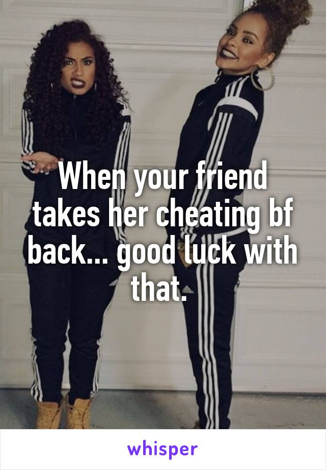 When your friend takes her cheating bf back... good luck with that.