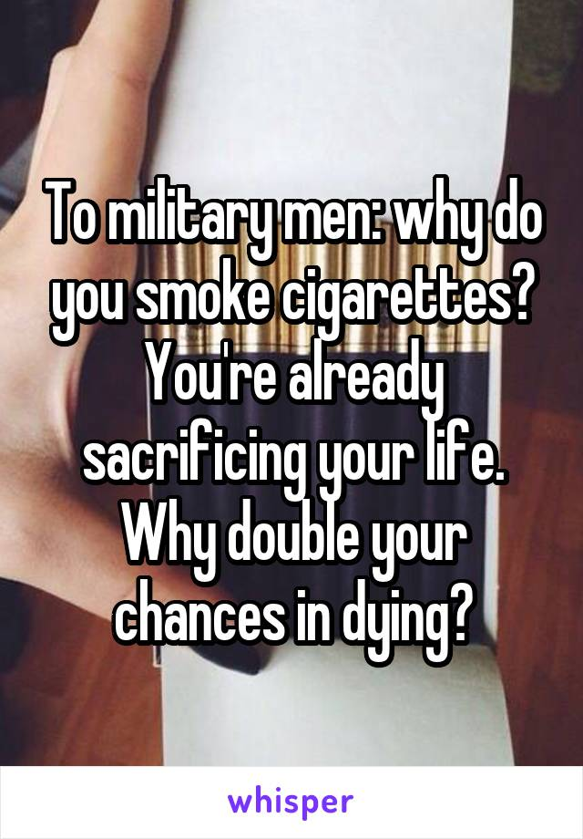 To military men: why do you smoke cigarettes? You're already sacrificing your life. Why double your chances in dying?