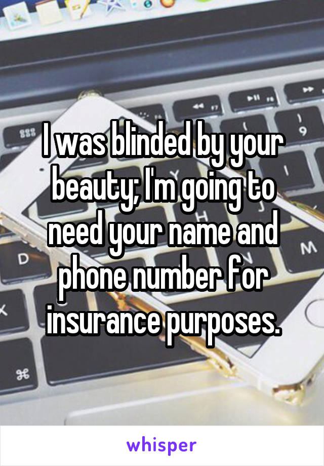 I was blinded by your beauty; I'm going to need your name and phone number for insurance purposes.