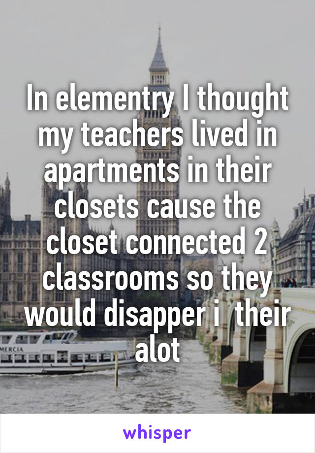 In elementry I thought my teachers lived in apartments in their closets cause the closet connected 2 classrooms so they would disapper i  their alot