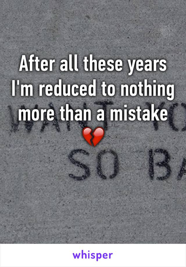 After all these years I'm reduced to nothing more than a mistake 💔