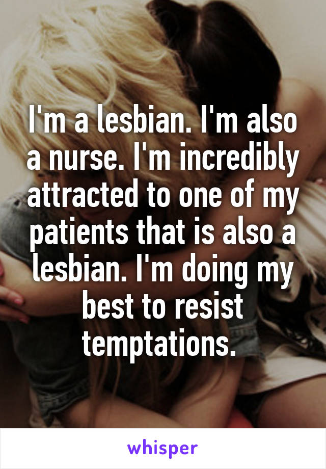 I'm a lesbian. I'm also a nurse. I'm incredibly attracted to one of my patients that is also a lesbian. I'm doing my best to resist temptations.