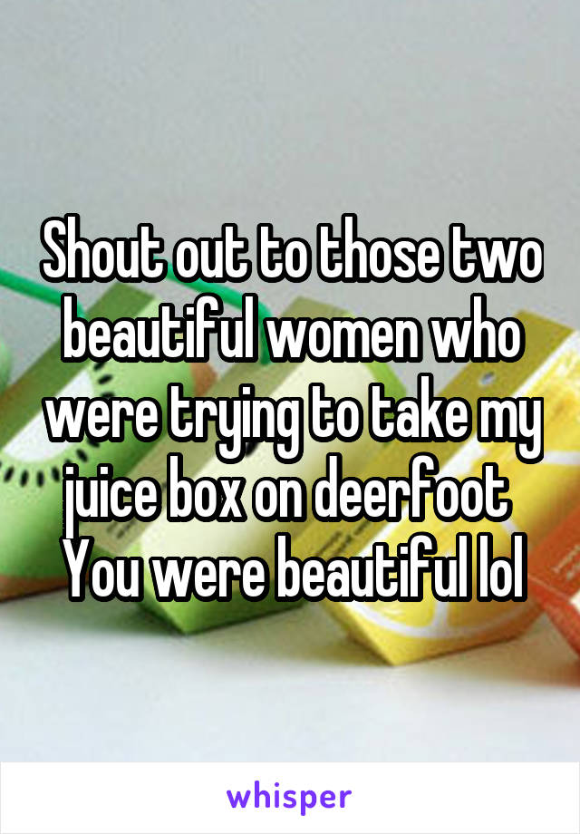 Shout out to those two beautiful women who were trying to take my juice box on deerfoot  You were beautiful lol