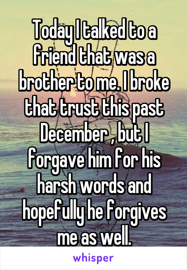Today I talked to a friend that was a brother to me. I broke that trust this past December , but I forgave him for his harsh words and hopefully he forgives me as well.