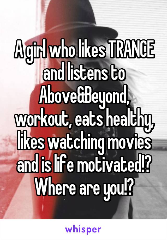 A girl who likes TRANCE and listens to Above&Beyond, workout, eats healthy, likes watching movies and is life motivated!? Where are you!?