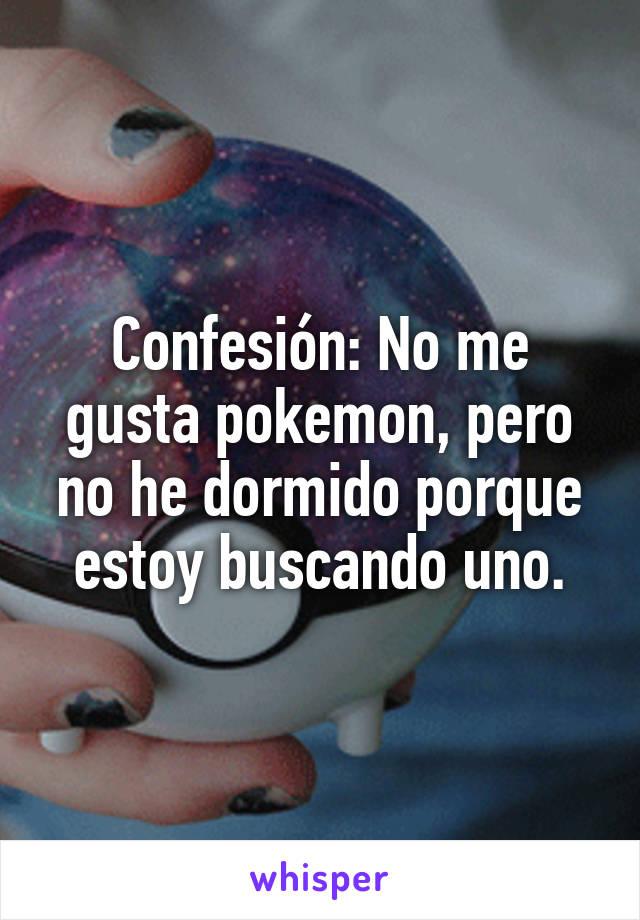 Confesión: No me gusta pokemon, pero no he dormido porque estoy buscando uno.