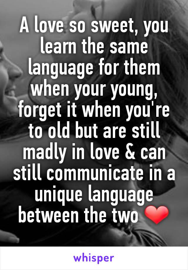 A love so sweet, you learn the same language for them when your young, forget it when you're to old but are still madly in love & can still communicate in a unique language between the two ❤