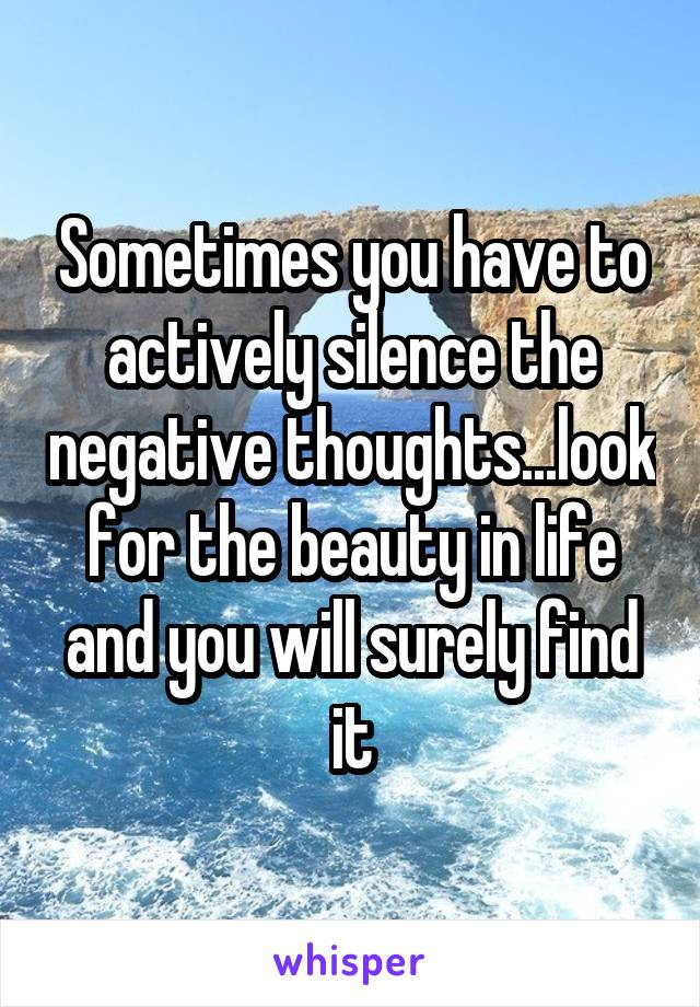Sometimes you have to actively silence the negative thoughts...look for the beauty in life and you will surely find it