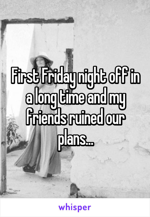 First Friday night off in a long time and my friends ruined our plans...
