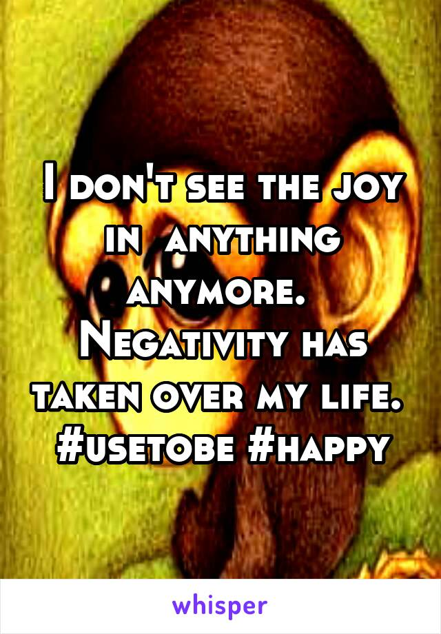 I don't see the joy in  anything anymore.  Negativity has taken over my life.  #usetobe #happy
