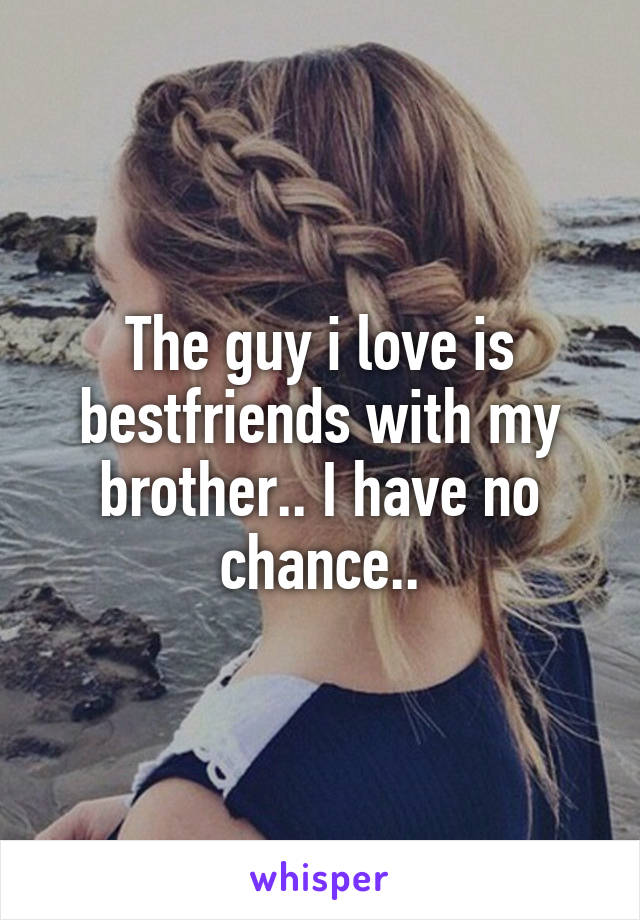 The guy i love is bestfriends with my brother.. I have no chance..