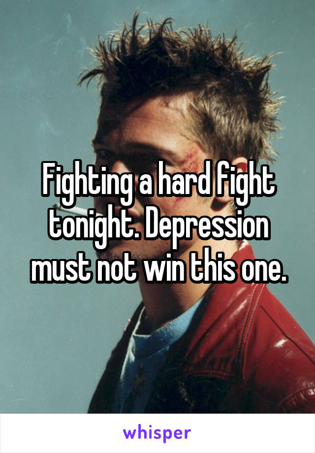 Fighting a hard fight tonight. Depression must not win this one.