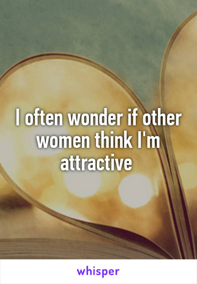 I often wonder if other women think I'm attractive