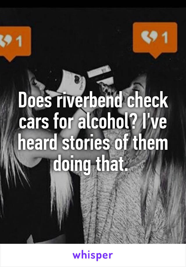 Does riverbend check cars for alcohol? I've heard stories of them doing that.