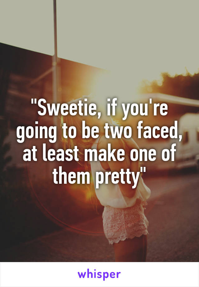 """Sweetie, if you're going to be two faced, at least make one of them pretty"""