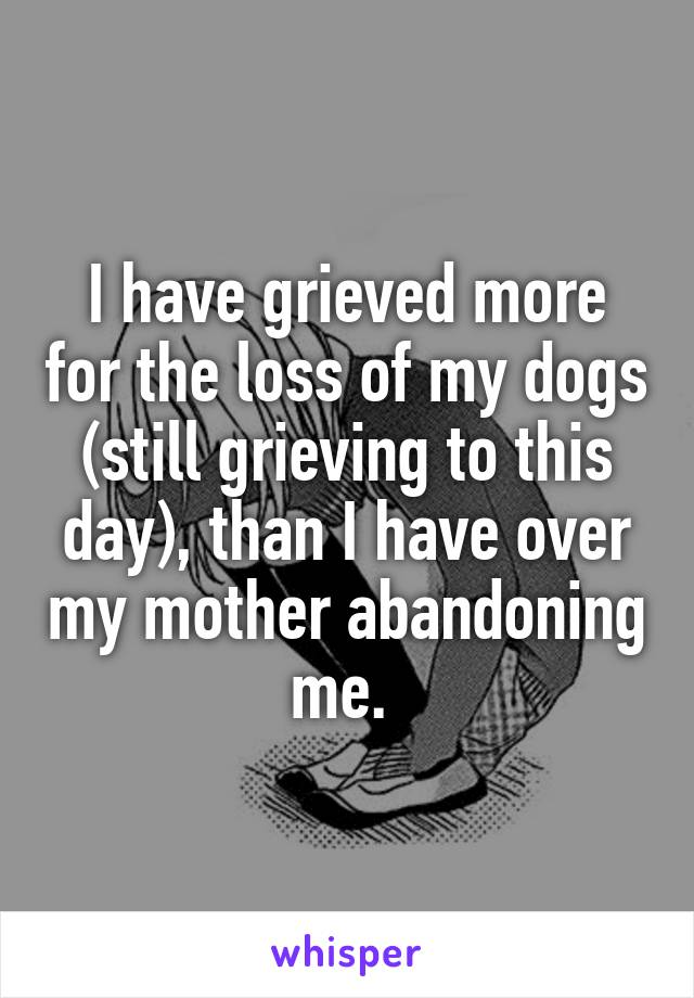 I have grieved more for the loss of my dogs (still grieving to this day), than I have over my mother abandoning me.