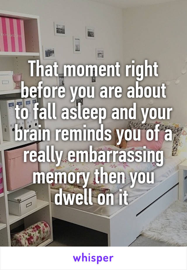 That moment right before you are about to fall asleep and your brain reminds you of a really embarrassing memory then you dwell on it