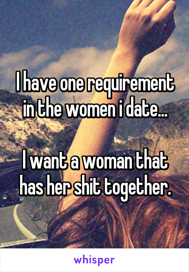I have one requirement in the women i date...  I want a woman that has her shit together.