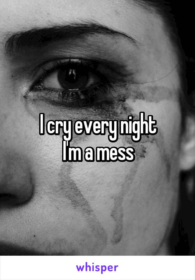 I cry every night I'm a mess