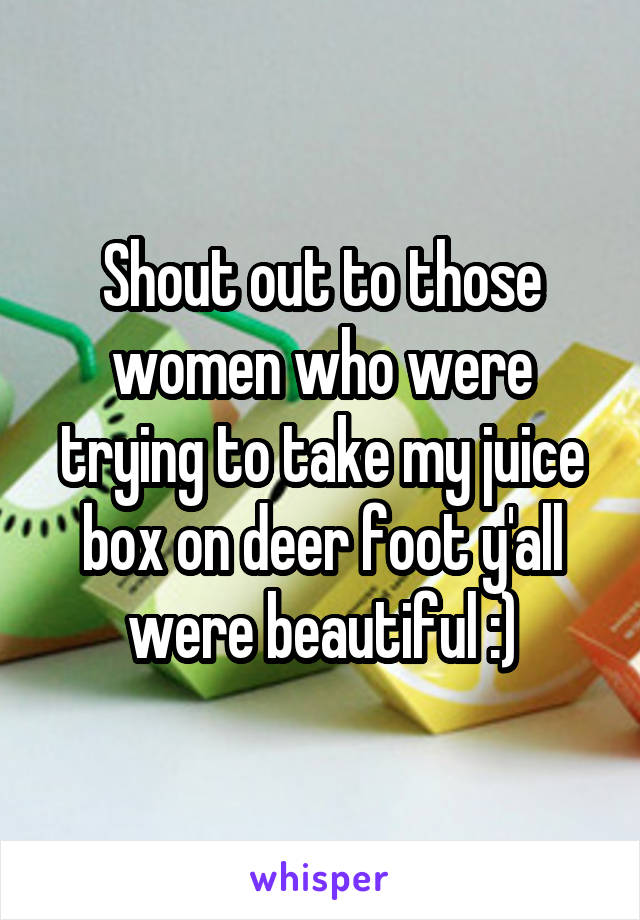 Shout out to those women who were trying to take my juice box on deer foot y'all were beautiful :)