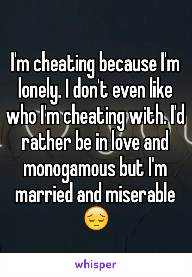 I'm cheating because I'm lonely. I don't even like who I'm cheating with. I'd rather be in love and monogamous but I'm married and miserable 😔