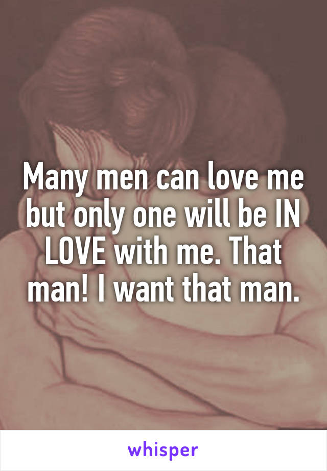 Many men can love me but only one will be IN LOVE with me. That man! I want that man.