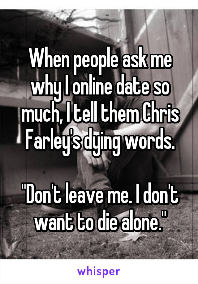 """When people ask me why I online date so much, I tell them Chris Farley's dying words.  """"Don't leave me. I don't want to die alone."""""""