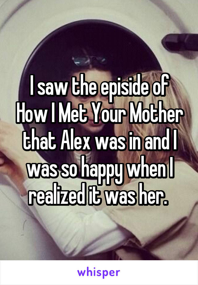 I saw the episide of How I Met Your Mother that Alex was in and I was so happy when I realized it was her.