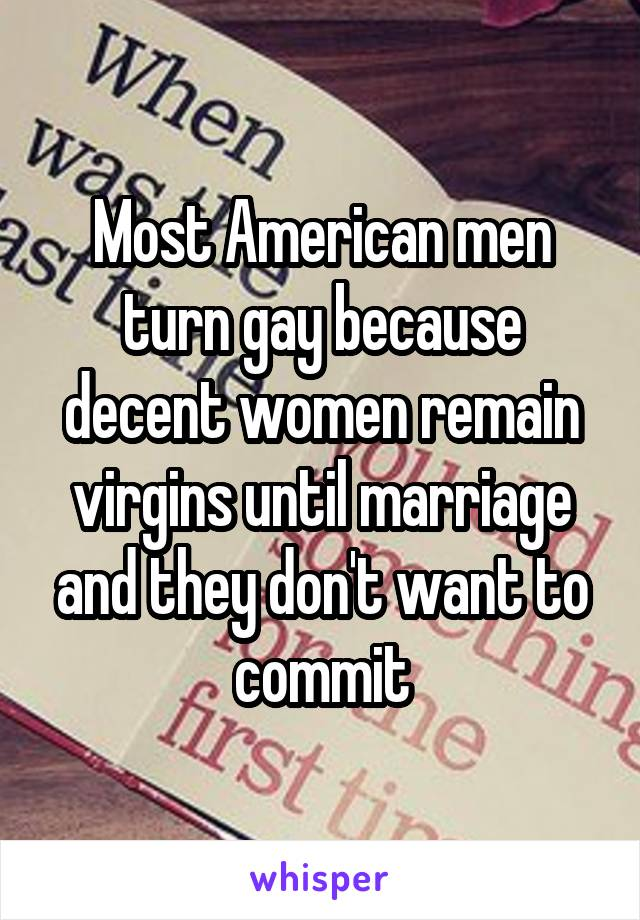 Most American men turn gay because decent women remain virgins until marriage and they don't want to commit