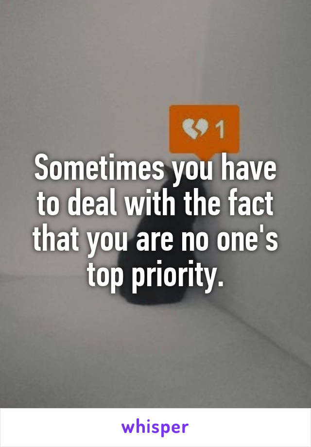 Sometimes you have to deal with the fact that you are no one's top priority.