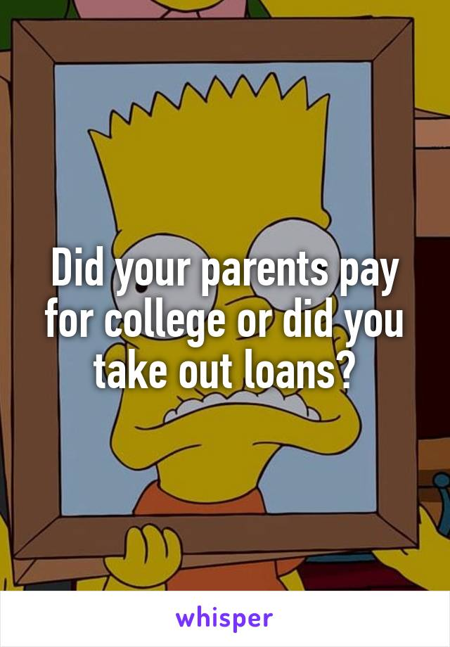 Did your parents pay for college or did you take out loans?