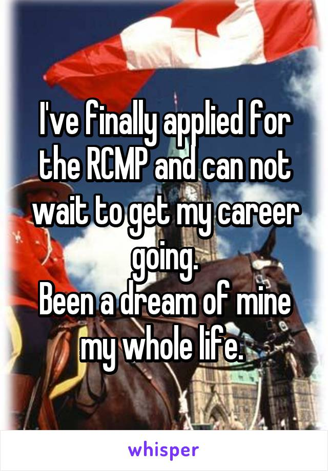 I've finally applied for the RCMP and can not wait to get my career going. Been a dream of mine my whole life.