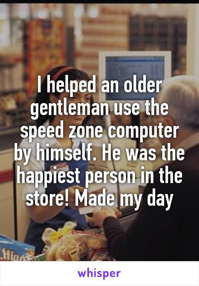 I helped an older gentleman use the speed zone computer by himself. He was the happiest person in the store! Made my day