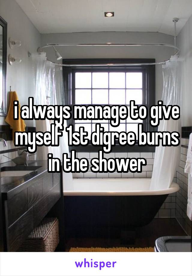 i always manage to give myself 1st digree burns in the shower