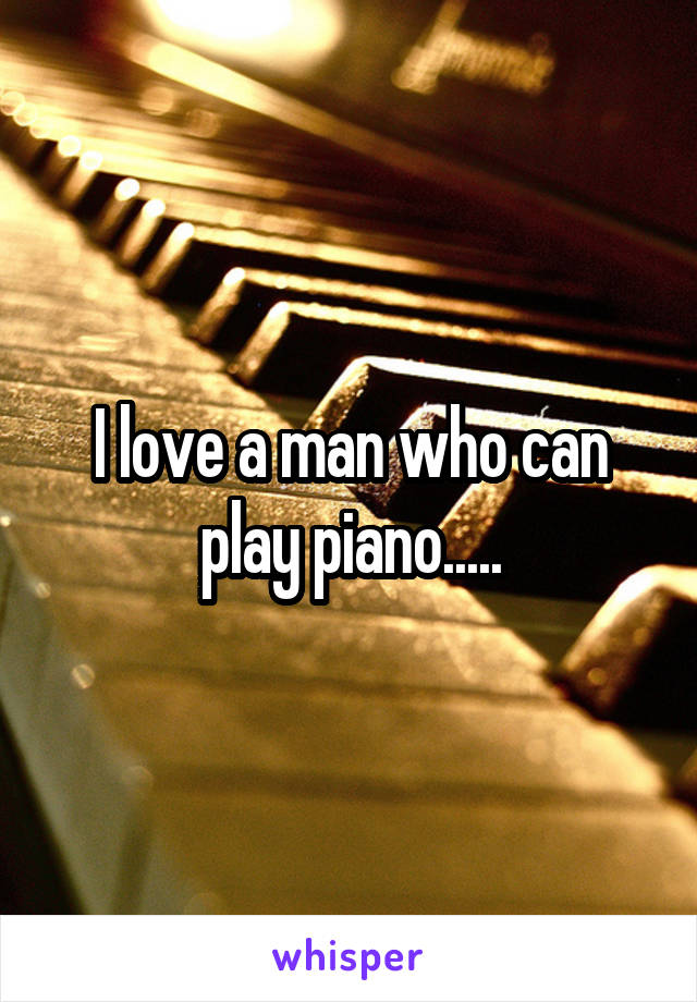 I love a man who can play piano.....