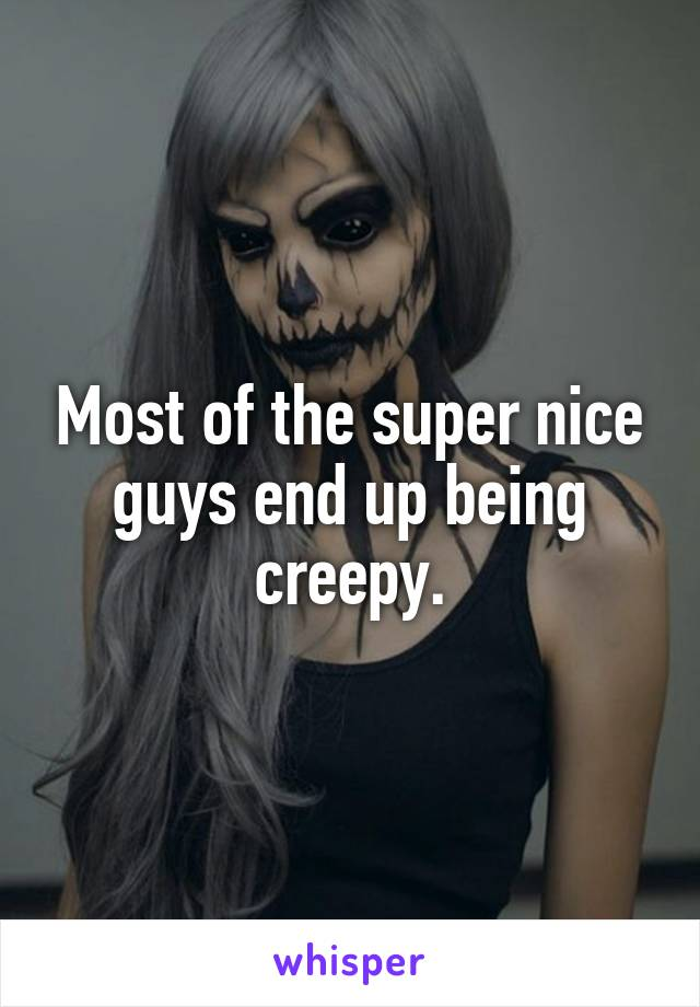 Most of the super nice guys end up being creepy.