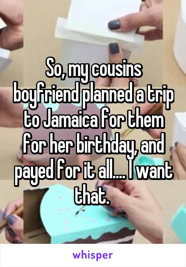 So, my cousins boyfriend planned a trip to Jamaica for them for her birthday, and payed for it all.... I want that.