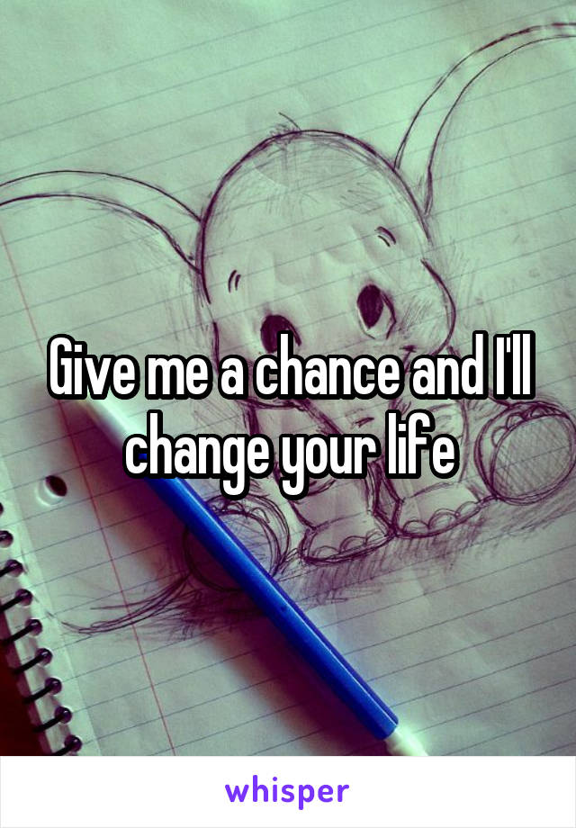 Give me a chance and I'll change your life