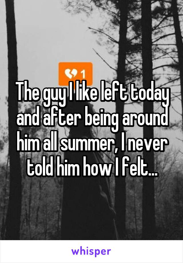 The guy I like left today and after being around him all summer, I never told him how I felt...