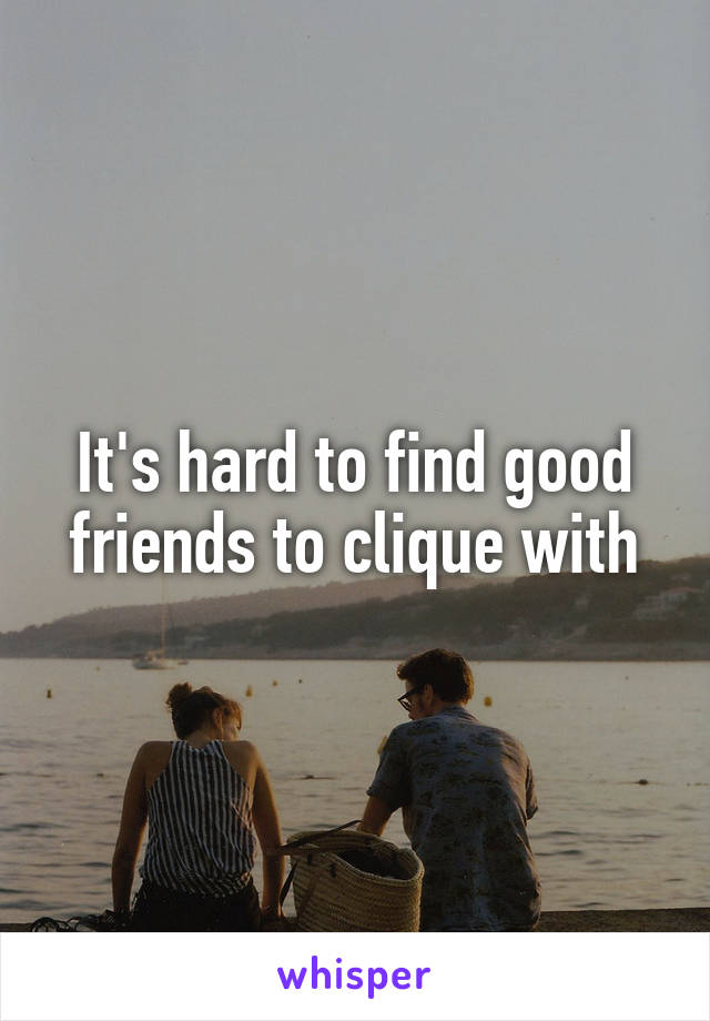 It's hard to find good friends to clique with