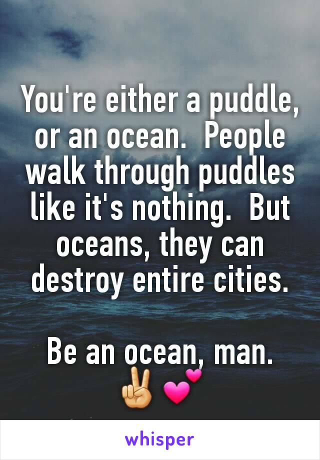 You're either a puddle, or an ocean.  People walk through puddles like it's nothing.  But oceans, they can destroy entire cities.  Be an ocean, man. ✌💕